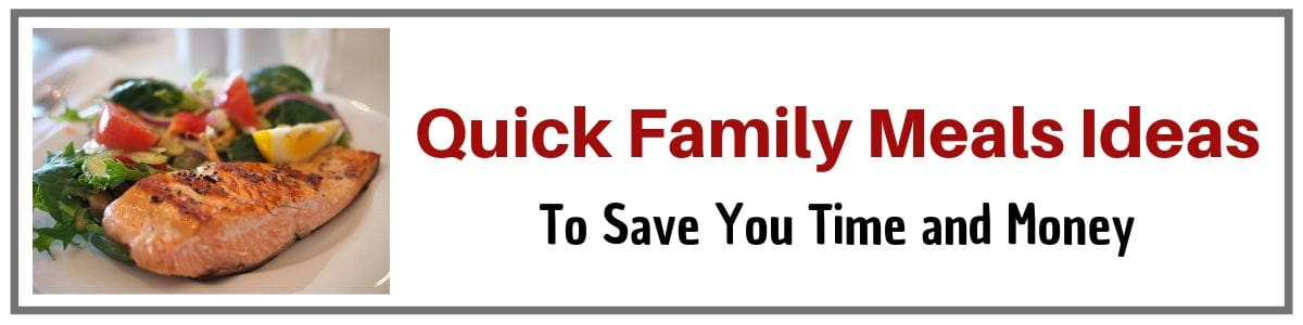 Quick Family Meals Ideas to save you loads of time and money
